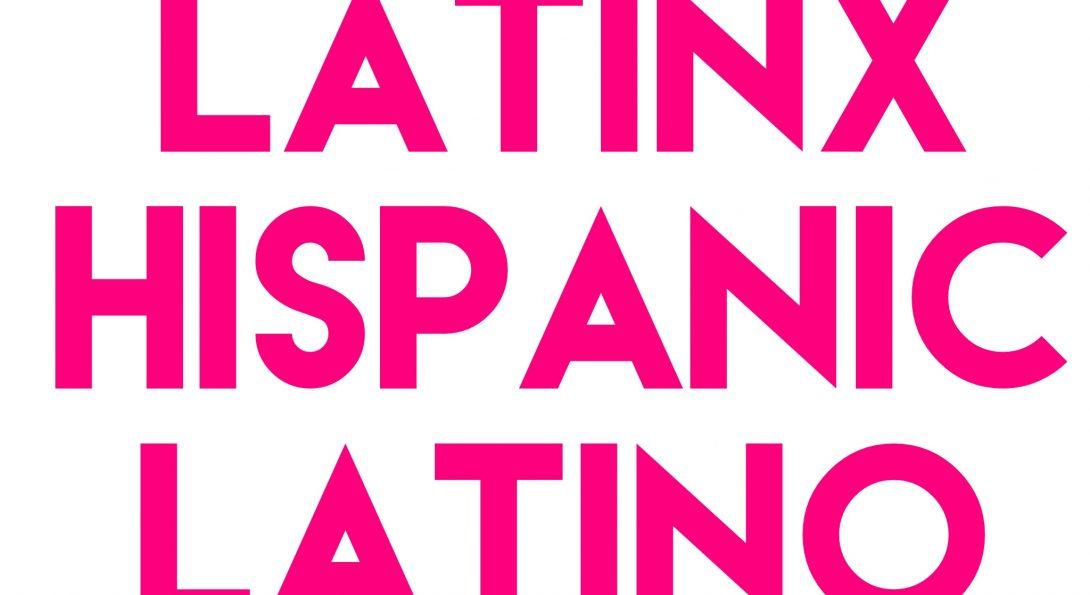Latinx, Hispanic, Latino?